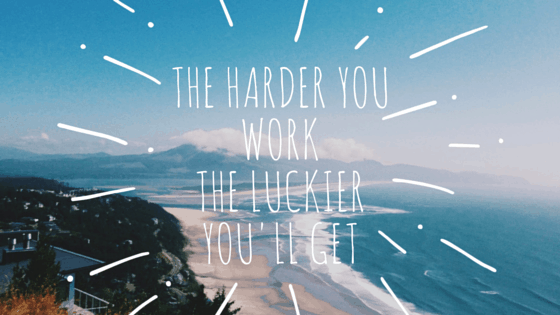 The harder you workThe luckier you'll get