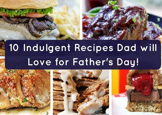 10 Indulgent Recipes Dad will Love for Father's Day!